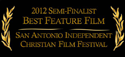2012 Semi-Finalist Best Feature Film - San Antonio Independent Christian Film Festival